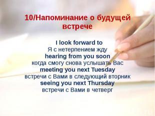 10/Напоминание о будущей встрече I look forward toЯ с нетерпением ждуhearing fr