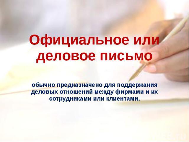 Официальное или деловое письмо обычно предназначено для поддержания деловых отношений между фирмами и их сотрудниками или клиентами.