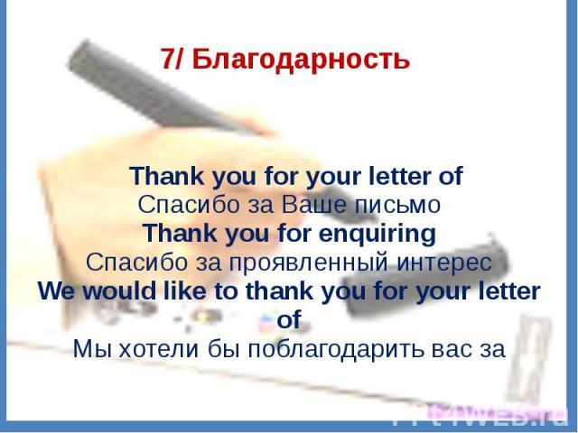 7/ Благодарность  Thank you for your letter ofСпасибо за Ваше письмоThank you for enquiringСпасибо за проявленный интересWe would like to thank you for your letter ofМы хотели бы поблагодарить вас за