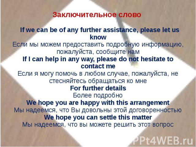 Заключительное слово  If we can be of any further assistance, please let us knowЕсли мы можем предоставить подробную информацию, пожалуйста, сообщите намIf I can help in any way, please do not hesitate to contact meЕсли я могу помочь в любом случае…