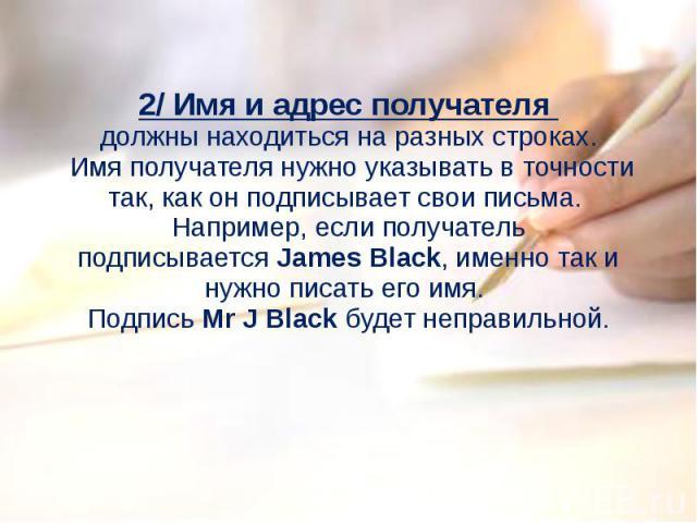 2/ Имя и адрес получателя должны находиться на разных строках. Имя получателя нужно указывать в точности так, как он подписывает свои письма. Например, если получатель подписываетсяJames Black, именно так и нужно писать его имя. Подпись Mr J Black…