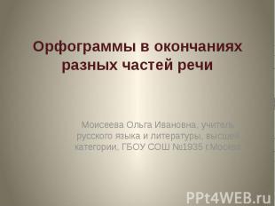 Орфограммы в окончаниях разных частей речи Моисеева Ольга Ивановна, учитель русс