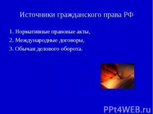 Источники гражданского права РФ 1. Нормативные правовые акты,2. Международные до