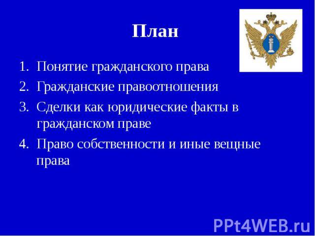 План Понятие гражданского праваГражданские правоотношенияСделки как юридические факты в гражданском правеПраво собственности и иные вещные права