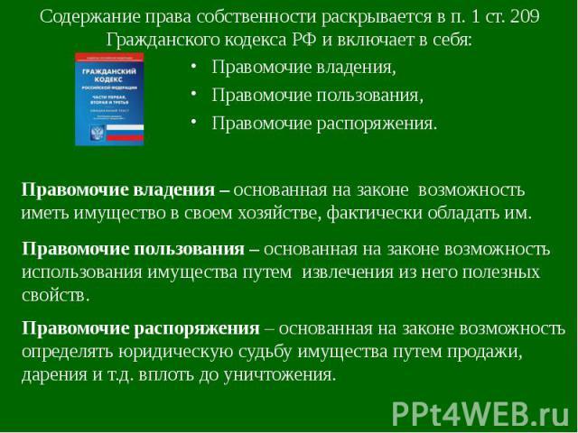 Содержание права собственности раскрывается в п. 1 ст. 209 Гражданского кодекса РФ и включает в себя: Правомочие владения,Правомочие пользования,Правомочие распоряжения. Правомочие владения – основанная на законе возможность иметь имущество в своем …