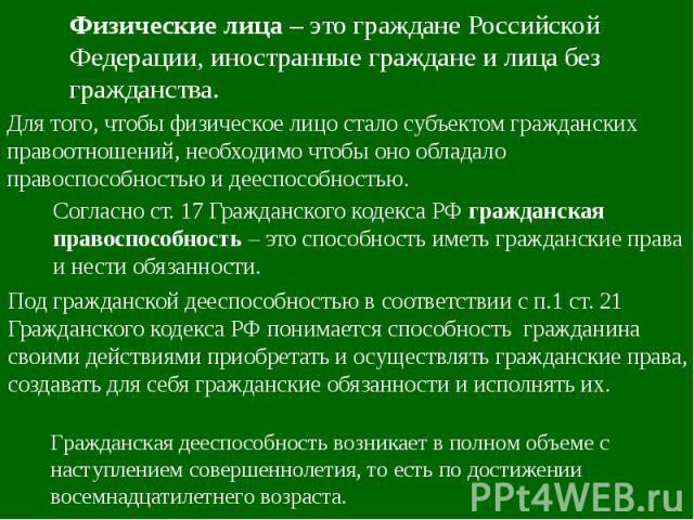 Физические лица – это граждане Российской Федерации, иностранные граждане и лица без гражданства. Для того, чтобы физическое лицо стало субъектом гражданских правоотношений, необходимо чтобы оно обладало правоспособностью и дееспособностью. Согласно…