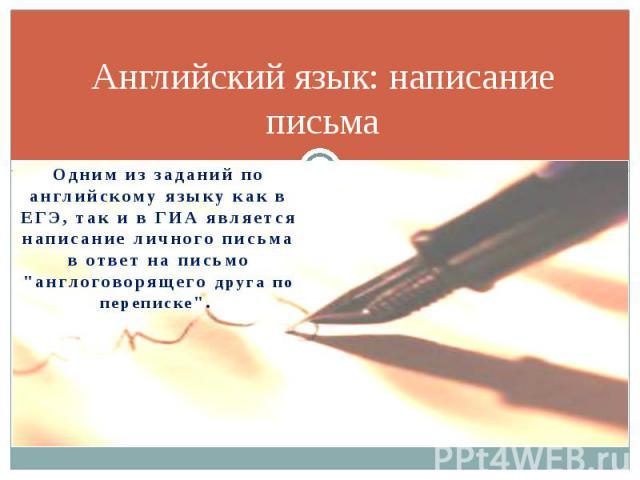 Английский язык: написание письма Одним из заданий по английскому языку как в ЕГЭ, так и в ГИА является написание личного письма в ответ на письмо