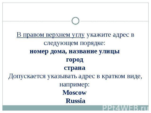В правом верхнем углу укажите адрес в следующем порядке: номер дома, название улицы город страна Допускается указывать адрес в кратком виде, например: Moscow Russia