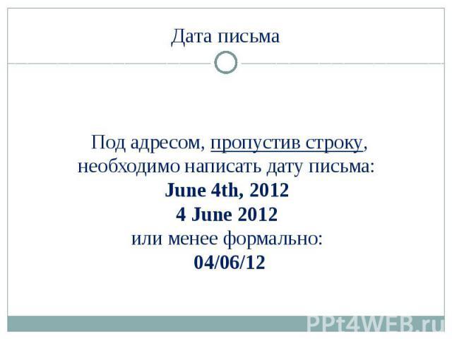 Дата письма Под адресом, пропустив строку, необходимо написать дату письма: June 4th, 2012 4 June 2012 или менее формально: 04/06/12
