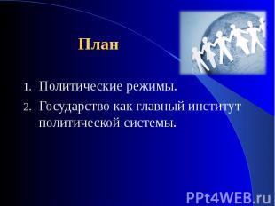 План Политические режимы.Государство как главный институт политической системы.