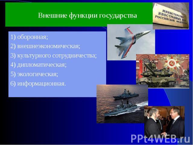 Внешние функции государства 1) оборонная;2) внешнеэкономическая;3) культурного сотрудничества;4) дипломатическая;5) экологическая;6) информационная.
