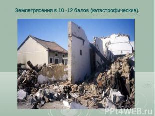 Землетрясения в 10 -12 балов (катастрофические).