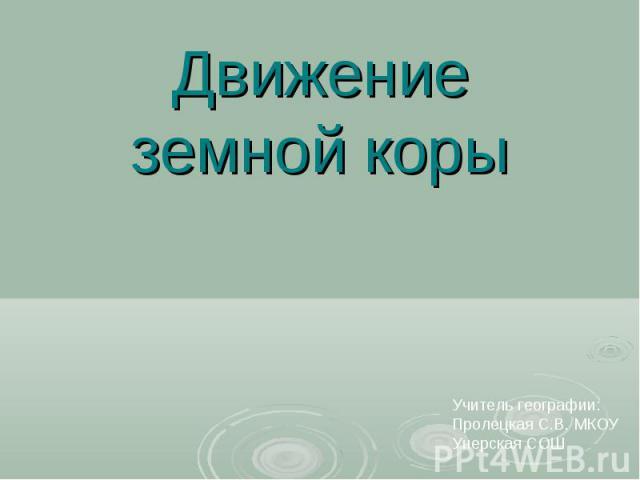 Движение земной коры Учитель географии:Пролецкая С.В. МКОУ Унерская СОШ