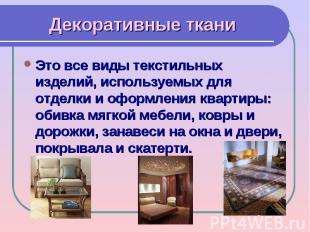 Декоративные тканиЭто все виды текстильных изделий, используемых для отделки и о