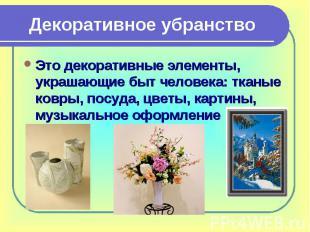 Декоративное убранствоЭто декоративные элементы, украшающие быт человека: тканые