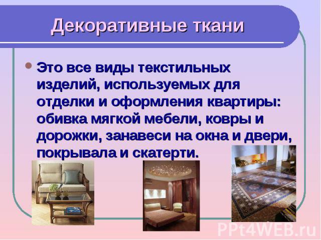 Декоративные тканиЭто все виды текстильных изделий, используемых для отделки и оформления квартиры: обивка мягкой мебели, ковры и дорожки, занавеси на окна и двери, покрывала и скатерти.