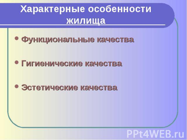 Характерные особенности жилищаФункциональные качестваГигиенические качестваЭстетические качества