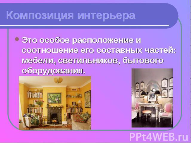 Композиция интерьераЭто особое расположение и соотношение его составных частей: мебели, светильников, бытового оборудования.