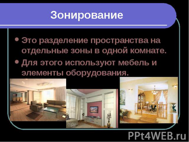 ЗонированиеЭто разделение пространства на отдельные зоны в одной комнате.Для этого используют мебель и элементы оборудования.