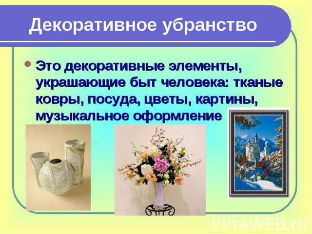 Декоративное убранствоЭто декоративные элементы, украшающие быт человека: тканые ковры, посуда, цветы, картины, музыкальное оформление