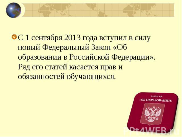 С 1 сентября 2013 года вступил в силу новый Федеральный Закон «Об образовании в Российской Федерации». Ряд его статей касается прав и обязанностей обучающихся.