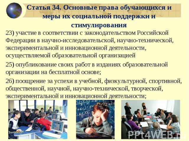 Статья 34. Основные права обучающихся и меры их социальной поддержки и стимулирования 23) участие в соответствии с законодательством Российской Федерации в научно-исследовательской, научно-технической, экспериментальной и инновационной деятельности,…