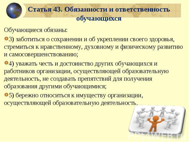 Статья 43. Обязанности и ответственность обучающихся Обучающиеся обязаны:3) заботиться о сохранении и об укреплении своего здоровья, стремиться к нравственному, духовному и физическому развитию и самосовершенствованию;4) уважать честь и достоинство …