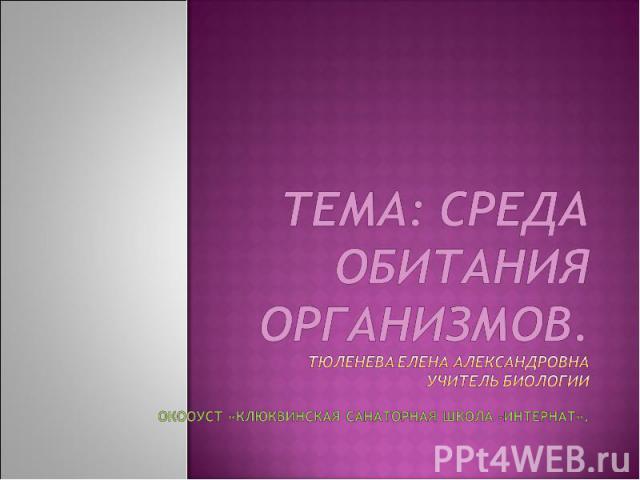 Тема: Среда обитания организмов. Тюленева Елена Александровнаучитель биологии ОКООУСТ «Клюквинская санаторная школа –интернат».