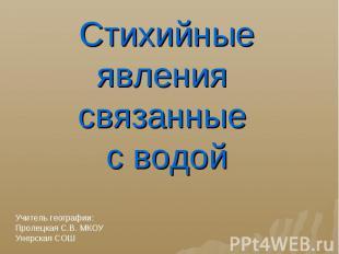 Стихийные явления связанные с водой Учитель географии:Пролецкая С.В. МКОУ Унерск