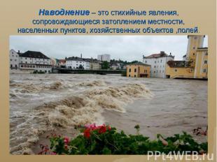 Наводнение – это стихийные явления, сопровождающиеся затоплением местности, насе