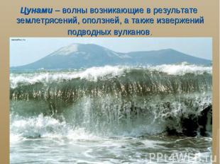 Цунами – волны возникающие в результате землетрясений, оползней, а также изверже