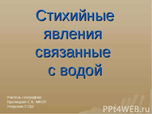Стихийные явления связанные с водой Учитель географии:Пролецкая С.В. МКОУ Унерская СОШ