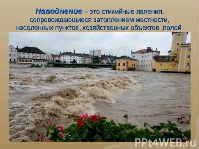 Наводнение – это стихийные явления, сопровождающиеся затоплением местности, населенных пунктов, хозяйственных объектов ,полей.