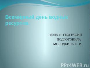 Всемирный день водных ресурсов.НЕДЕЛЯ ГЕОГРАФИИ ПОДГОТОВИЛА МОЛОДКИНА О. В.