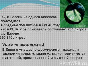 Так, в России на одного человека приходится в среднем 350 литров в сутки, тогда