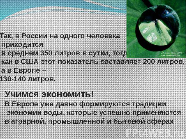 Так, в России на одного человека приходится в среднем 350 литров в сутки, тогда как в США этот показатель составляет 200 литров, а в Европе – 130-140 литров. Учимся экономить!В Европе уже давно формируются традиции экономии воды, которые успешно при…