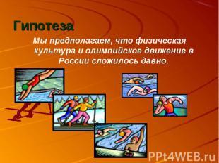Гипотеза Мы предполагаем, что физическая культура и олимпийское движение в Росси