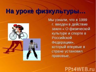 Мы узнали, что в 1999 г. введен в действие закон « О физической культуре и спорт