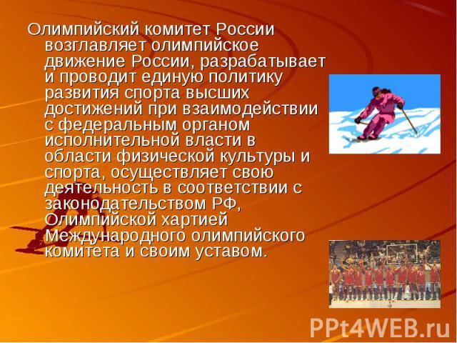 Олимпийский комитет России возглавляет олимпийское движение России, разрабатывает и проводит единую политику развития спорта высших достижений при взаимодействии с федеральным органом исполнительной власти в области физической культуры и спорта, осу…