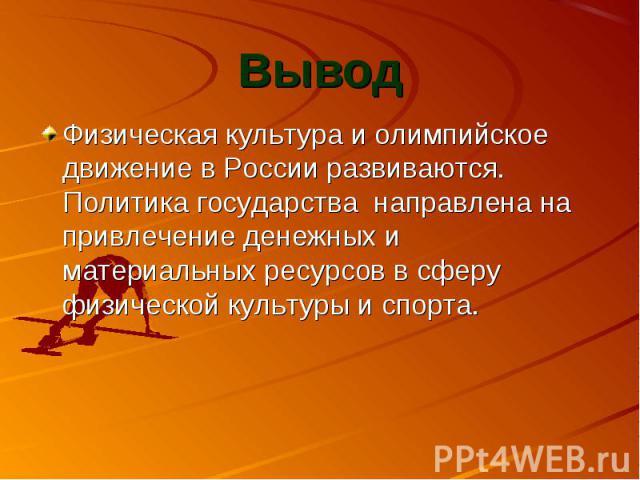 Физическая культура и олимпийское движение в России развиваются. Политика государства направлена на привлечение денежных и материальных ресурсов в сферу физической культуры и спорта.