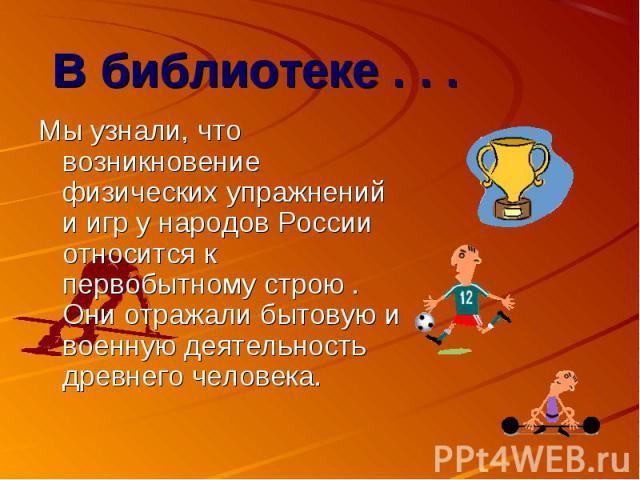 В библиотеке . . . Мы узнали, что возникновение физических упражнений и игр у народов России относится к первобытному строю . Они отражали бытовую и военную деятельность древнего человека.