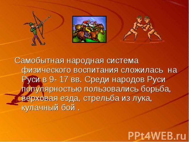 Самобытная народная система физического воспитания сложилась на Руси в 9- 17 вв. Среди народов Руси популярностью пользовались борьба, верховая езда, стрельба из лука, кулачный бой .