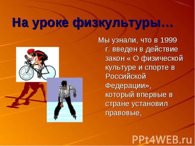 Мы узнали, что в 1999 г. введен в действие закон « О физической культуре и спорте в Российской Федерации», который впервые в стране установил правовые,