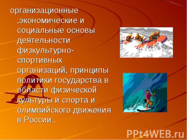 организационные ,экономические и социальные основы деятельности физкультурно- спортивных организаций, принципы политики государства в области физической культуры и спорта и олимпийского движения в России .