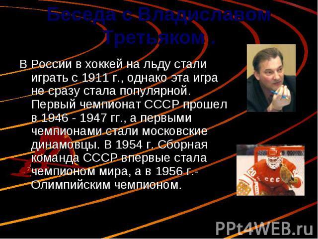 Беседа с Владиславом Третьяком . В России в хоккей на льду стали играть с 1911 г., однако эта игра не сразу стала популярной. Первый чемпионат СССР прошел в 1946 - 1947 гг., а первыми чемпионами стали московские динамовцы. В 1954 г. Сборная команда …