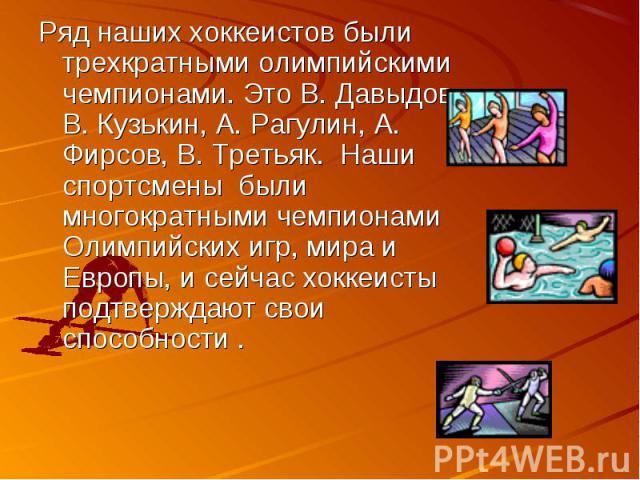 Ряд наших хоккеистов были трехкратными олимпийскими чемпионами. Это В. Давыдов, В. Кузькин, А. Рагулин, А. Фирсов, В. Третьяк. Наши спортсмены были многократными чемпионами Олимпийских игр, мира и Европы, и сейчас хоккеисты подтверждают свои способности .