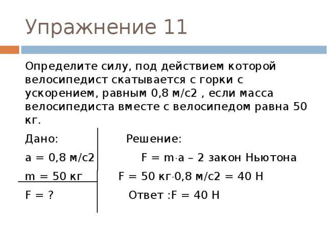 Упражнение 11 Определите силу, под действием которой велосипедист скатывается с горки с ускорением, равным 0,8 м/с2 , если масса велосипедиста вместе с велосипедом равна 50 кг.Дано: Решение:а = 0,8 м/с2 F = ma – 2 закон Ньютонаm = 50 кг F = 50 кг0,8…