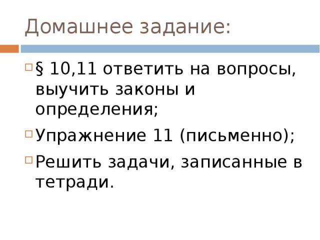 Домашнее задание:§ 10,11 ответить на вопросы, выучить законы и определения;Упражнение 11 (письменно);Решить задачи, записанные в тетради.