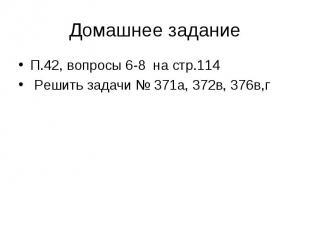 Домашнее заданиеП.42, вопросы 6-8 на стр.114 Решить задачи № 371а, 372в, 376в,г