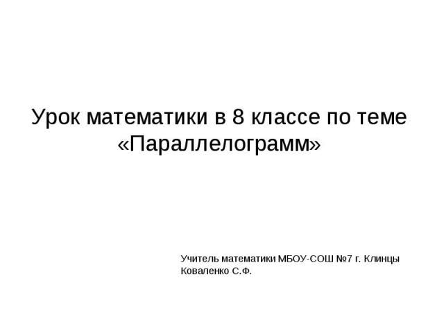 Урок математики в 8 классе по теме «Параллелограмм» Учитель математики МБОУ-СОШ №7 г. КлинцыКоваленко С.Ф.